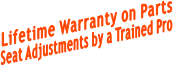 Lifetime Warranty on Parts Seat Adjustments by a Trained Pro